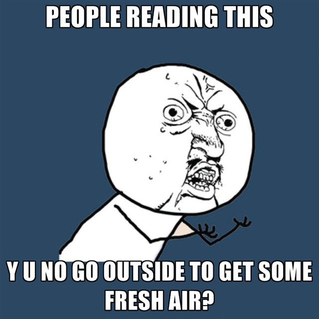 people-reading-this-y-u-no-go-outside-to