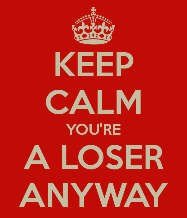 keep-calm-youre-a-loser-anyway