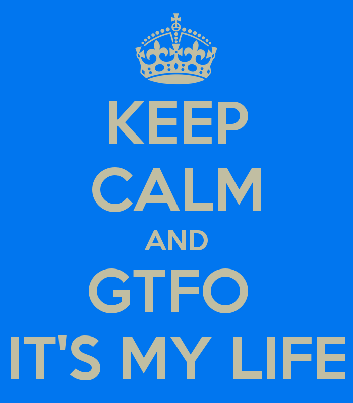 keep-calm-and-gtfo-it-s-my-life