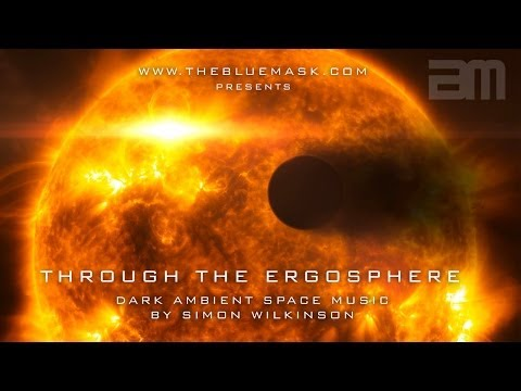 Youtube: Dark Ambient Space Music: Through The Ergosphere by Simon Wilkinson